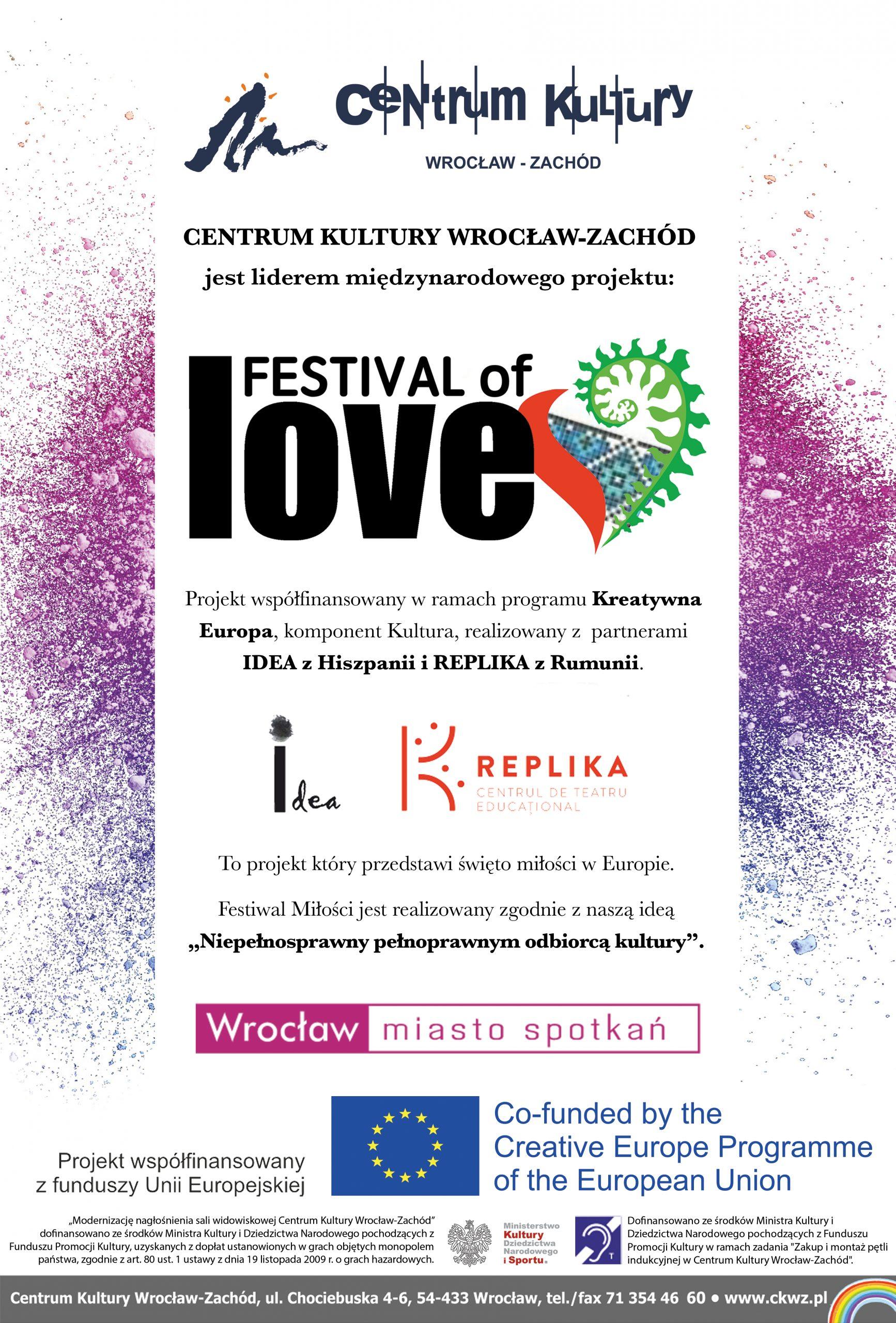 """Plakat. Centrum Kultury Wrocław-Zachód jest liderem międzynarodowego projektu: Festival of Love. Projekt współfinansowany w ramach programu Kreatywna Europa, komponent Kultura, realizowany z partnerami Idea z Hiszpanii i Replika z Rumunii. To projekt, który przedstawi święto miłości w Europie. Festiwal Miłości jest realizowany zgodnie z naszą ideą """"Niepełnosprawny pełnoprawnym odbiorcą kultury"""". Projekt współfinansowany z funduszy Unii Europejskiej. Co-funded by the Creative Europe Programme of The European Union."""